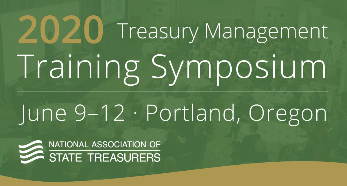 2020 Treasury Management Training Symposium, June 9–12, Portland, Oregon. National Association of State Treasurers